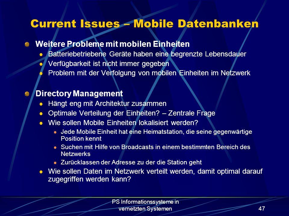 PS Informationssysteme in vernetzten Systemen47 Current Issues – Mobile Datenbanken Weitere Probleme mit mobilen Einheiten Batteriebetriebene Geräte haben eine begrenzte Lebensdauer Verfügbarkeit ist nicht immer gegeben Problem mit der Verfolgung von mobilen Einheiten im Netzwerk Directory Management Hängt eng mit Architektur zusammen Optimale Verteilung der Einheiten.