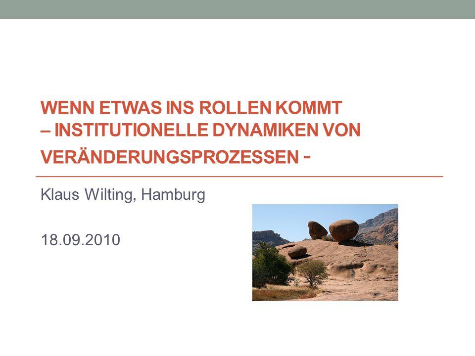 WENN ETWAS INS ROLLEN KOMMT – INSTITUTIONELLE DYNAMIKEN VON VERÄNDERUNGSPROZESSEN - Klaus Wilting, Hamburg 18.09.2010