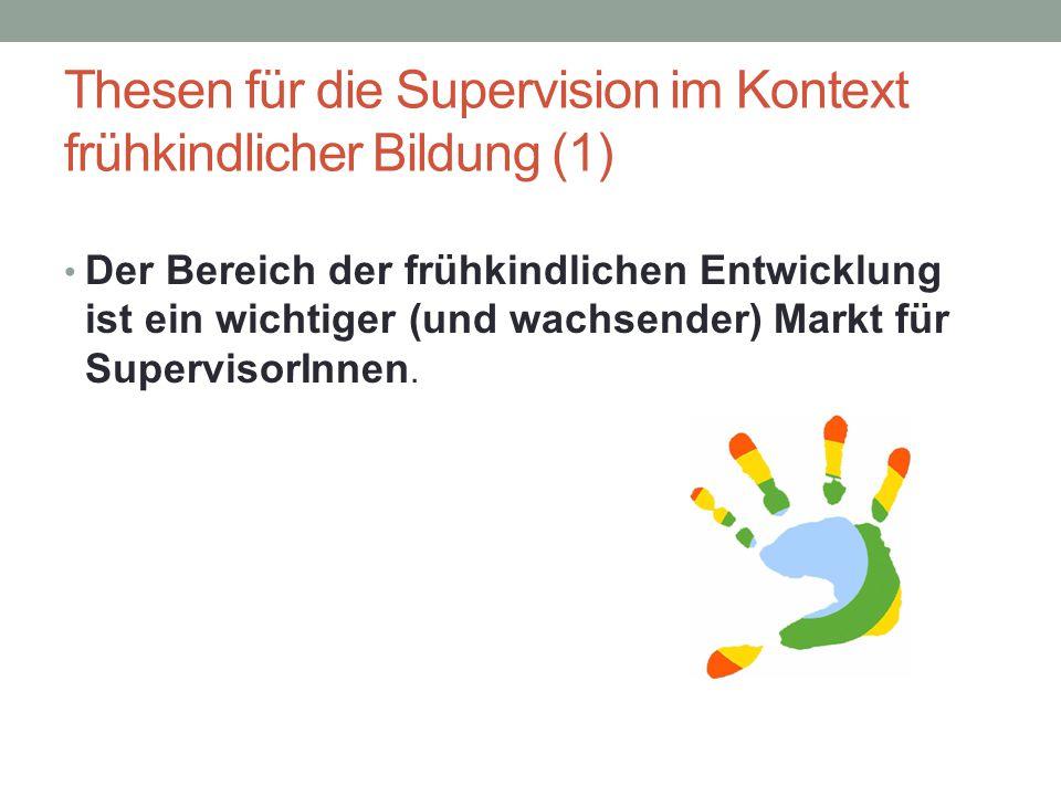 Thesen für die Supervision im Kontext frühkindlicher Bildung (1) Der Bereich der frühkindlichen Entwicklung ist ein wichtiger (und wachsender) Markt f