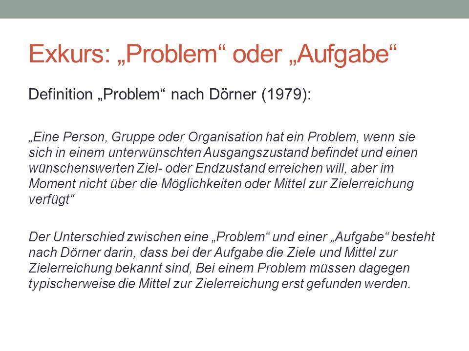 """Exkurs: """"Problem"""" oder """"Aufgabe"""" Definition """"Problem"""" nach Dörner (1979): """"Eine Person, Gruppe oder Organisation hat ein Problem, wenn sie sich in ein"""