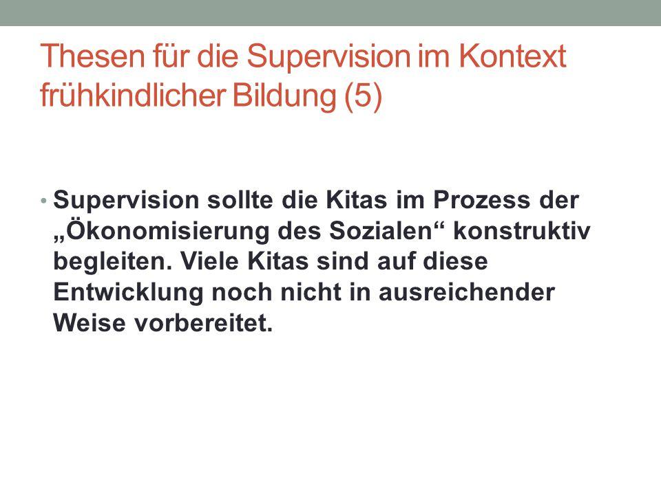 """Thesen für die Supervision im Kontext frühkindlicher Bildung (5) Supervision sollte die Kitas im Prozess der """"Ökonomisierung des Sozialen"""" konstruktiv"""