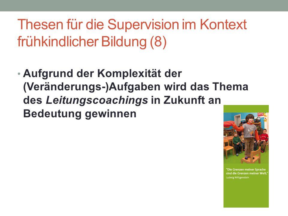 Thesen für die Supervision im Kontext frühkindlicher Bildung (8) Aufgrund der Komplexität der (Veränderungs-)Aufgaben wird das Thema des Leitungscoach