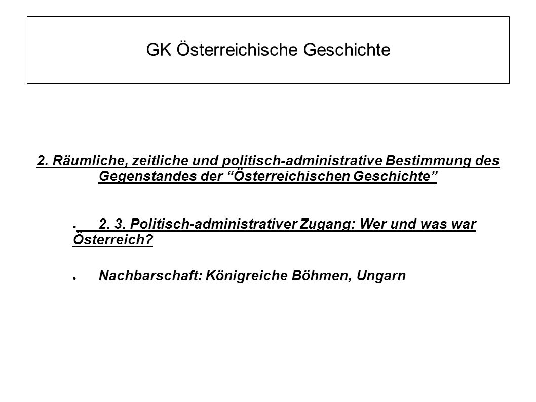 """GK Österreichische Geschichte 2. Räumliche, zeitliche und politisch-administrative Bestimmung des Gegenstandes der """"Österreichischen Geschichte"""" ● 2."""