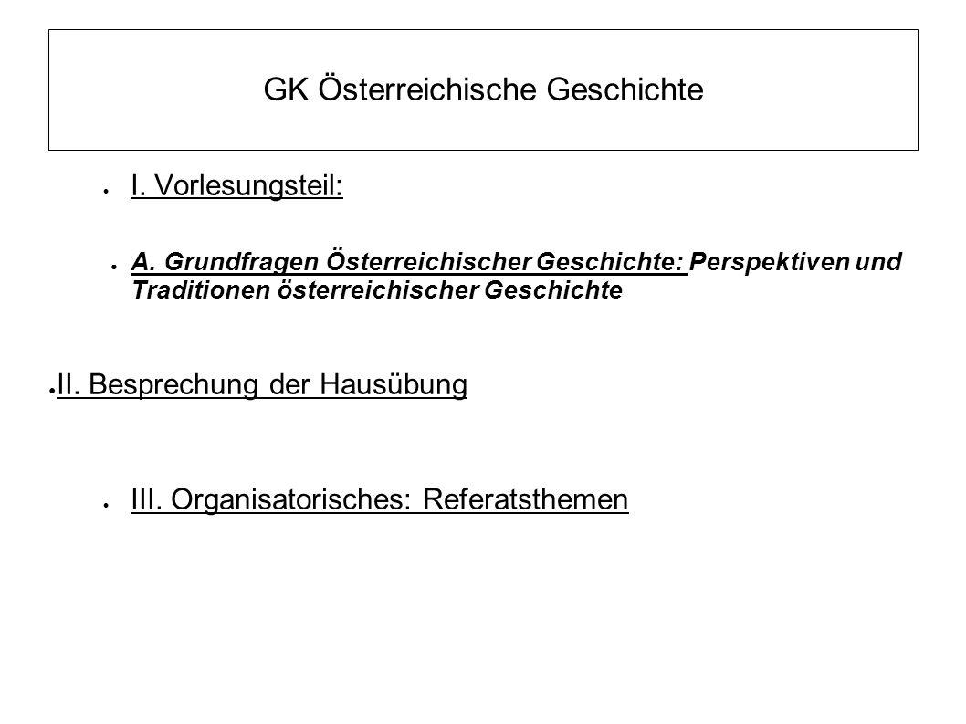 GK Österreichische Geschichte  I. Vorlesungsteil: ● A. Grundfragen Österreichischer Geschichte: Perspektiven und Traditionen österreichischer Geschic