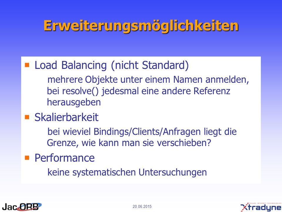 20.06.2015 Erweiterungsmöglichkeiten  Load Balancing (nicht Standard)  mehrere Objekte unter einem Namen anmelden, bei resolve() jedesmal eine andere Referenz herausgeben  Skalierbarkeit  bei wieviel Bindings/Clients/Anfragen liegt die Grenze, wie kann man sie verschieben.