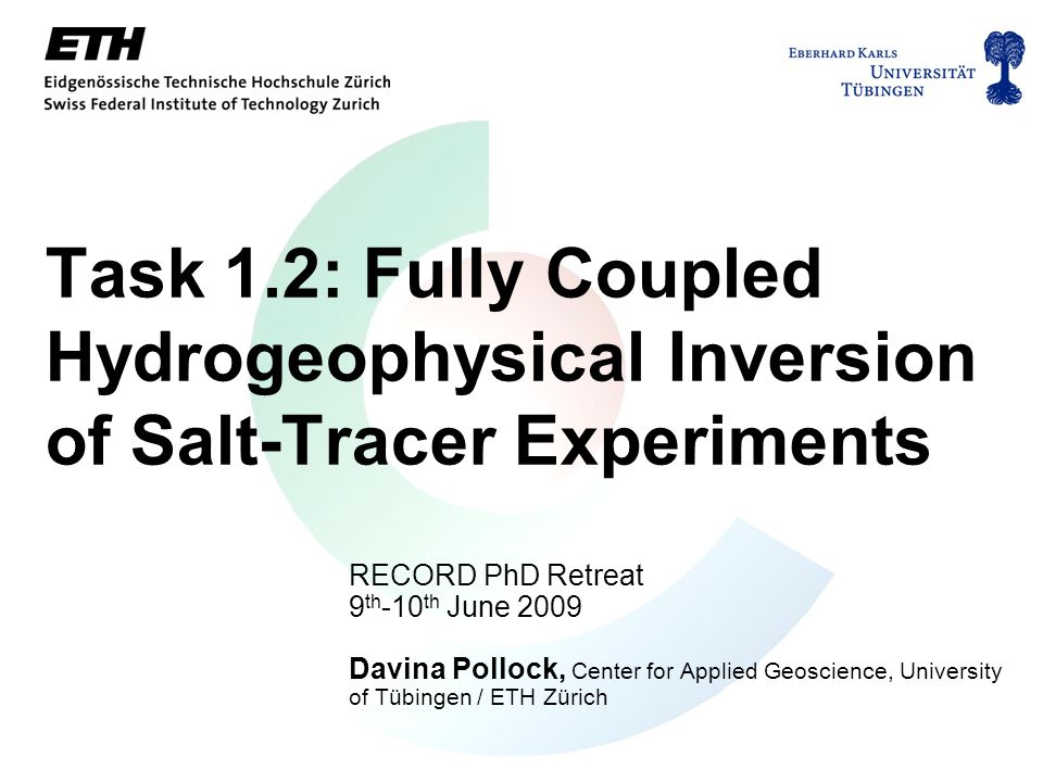 Task 1.2: Fully Coupled Hydrogeophysical Inversion of Salt-Tracer Experiments RECORD PhD Retreat 9 th -10 th June 2009 Davina Pollock, Center for Applied Geoscience, University of Tübingen / ETH Zürich