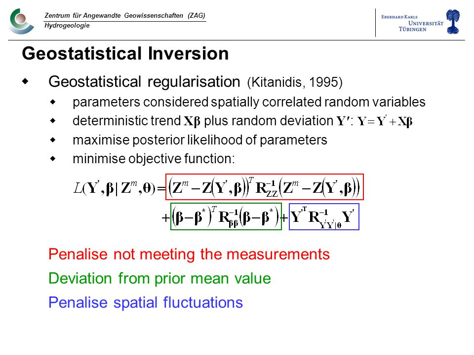 Zentrum für Angewandte Geowissenschaften (ZAG) Hydrogeologie Geostatistical Inversion  Geostatistical regularisation (Kitanidis, 1995)  parameters considered spatially correlated random variables  deterministic trend Xβ plus random deviation Y′ :  maximise posterior likelihood of parameters  minimise objective function: Penalise not meeting the measurements Deviation from prior mean value Penalise spatial fluctuations