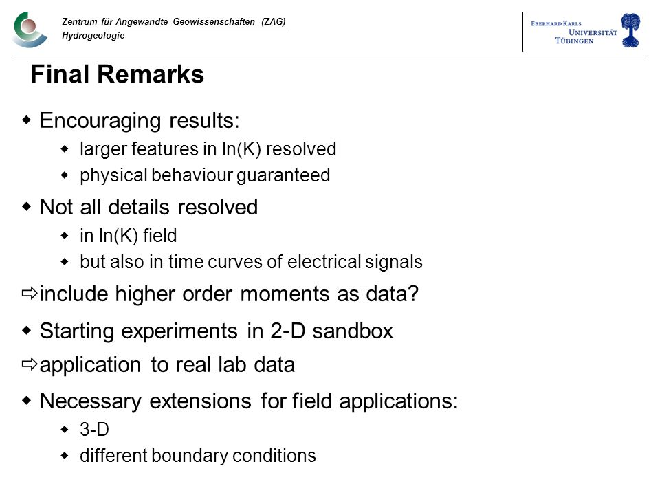 Zentrum für Angewandte Geowissenschaften (ZAG) Hydrogeologie Final Remarks  Encouraging results:  larger features in ln(K) resolved  physical behaviour guaranteed  Not all details resolved  in ln(K) field  but also in time curves of electrical signals  include higher order moments as data.