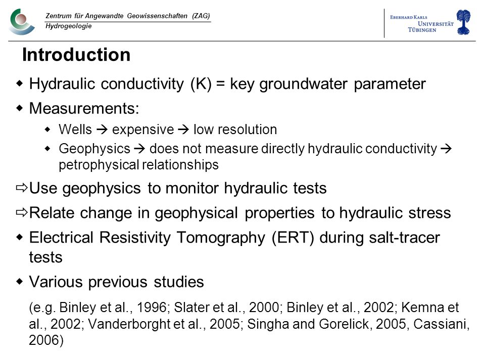 Zentrum für Angewandte Geowissenschaften (ZAG) Hydrogeologie Introduction  Hydraulic conductivity (K) = key groundwater parameter  Measurements:  Wells  expensive  low resolution  Geophysics  does not measure directly hydraulic conductivity  petrophysical relationships  Use geophysics to monitor hydraulic tests  Relate change in geophysical properties to hydraulic stress  Electrical Resistivity Tomography (ERT) during salt-tracer tests  Various previous studies (e.g.