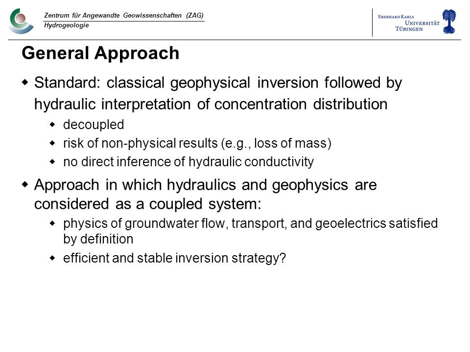 Zentrum für Angewandte Geowissenschaften (ZAG) Hydrogeologie General Approach  Standard: classical geophysical inversion followed by hydraulic interpretation of concentration distribution  decoupled  risk of non-physical results (e.g., loss of mass)  no direct inference of hydraulic conductivity  Approach in which hydraulics and geophysics are considered as a coupled system:  physics of groundwater flow, transport, and geoelectrics satisfied by definition  efficient and stable inversion strategy
