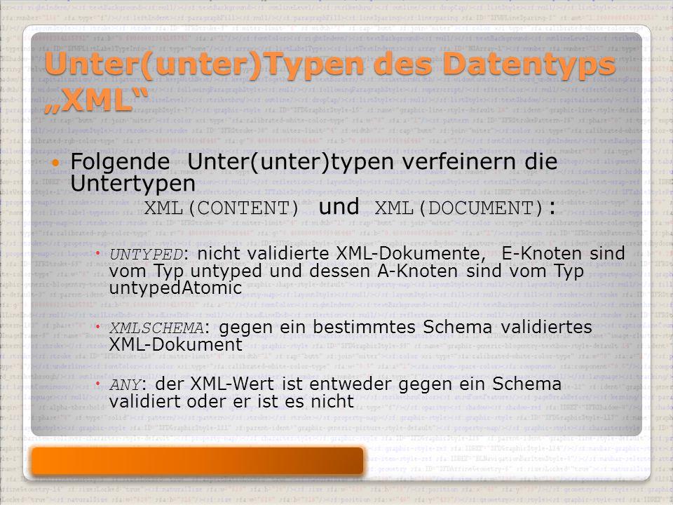 """Unter(unter)Typen des Datentyps """"XML Folgende Unter(unter)typen verfeinern die Untertypen XML(CONTENT) und XML(DOCUMENT) :  UNTYPED : nicht validierte XML-Dokumente, E-Knoten sind vom Typ untyped und dessen A-Knoten sind vom Typ untypedAtomic  XMLSCHEMA : gegen ein bestimmtes Schema validiertes XML-Dokument  ANY : der XML-Wert ist entweder gegen ein Schema validiert oder er ist es nicht"""