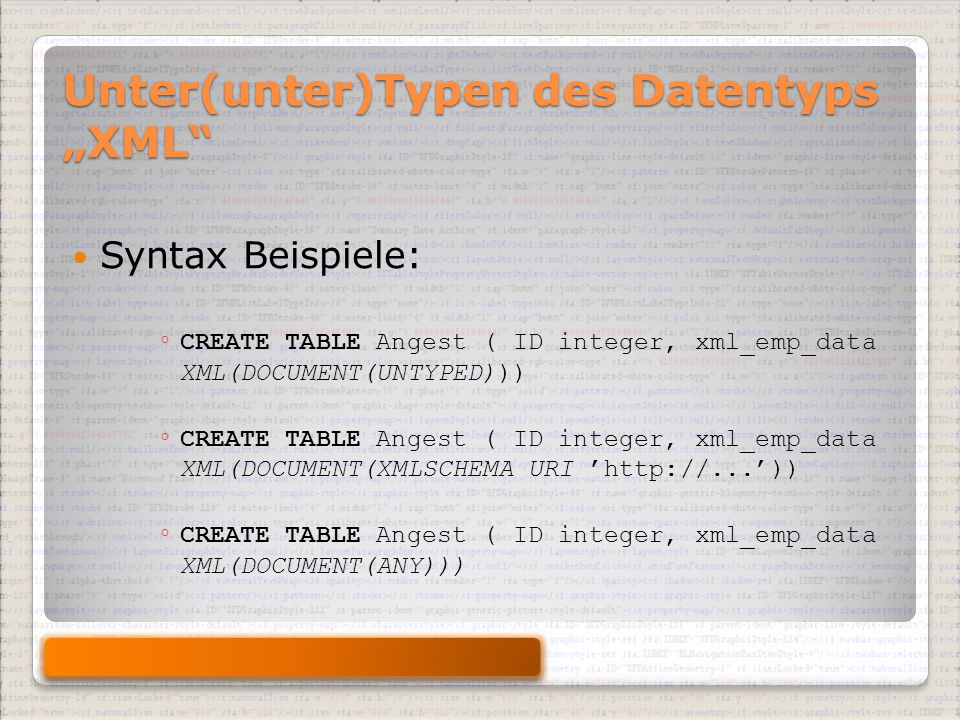 "Unter(unter)Typen des Datentyps ""XML Syntax Beispiele: ◦ CREATE TABLE Angest ( ID integer, xml_emp_data XML(DOCUMENT(UNTYPED))) ◦ CREATE TABLE Angest ( ID integer, xml_emp_data XML(DOCUMENT(XMLSCHEMA URI 'http://...')) ◦ CREATE TABLE Angest ( ID integer, xml_emp_data XML(DOCUMENT(ANY)))"