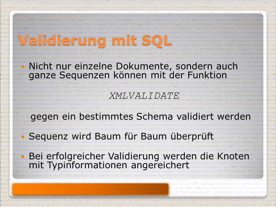 Validierung mit SQL Nicht nur einzelne Dokumente, sondern auch ganze Sequenzen können mit der Funktion XMLVALIDATE gegen ein bestimmtes Schema validiert werden Sequenz wird Baum für Baum überprüft Bei erfolgreicher Validierung werden die Knoten mit Typinformationen angereichert