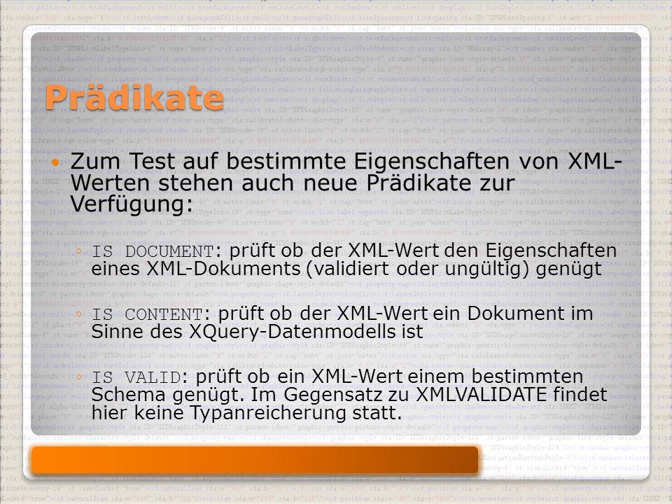 Prädikate Zum Test auf bestimmte Eigenschaften von XML- Werten stehen auch neue Prädikate zur Verfügung: ◦ IS DOCUMENT : prüft ob der XML-Wert den Eigenschaften eines XML-Dokuments (validiert oder ungültig) genügt ◦ IS CONTENT : prüft ob der XML-Wert ein Dokument im Sinne des XQuery-Datenmodells ist ◦ IS VALID : prüft ob ein XML-Wert einem bestimmten Schema genügt.