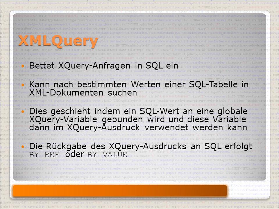 XMLQuery Bettet XQuery-Anfragen in SQL ein Kann nach bestimmten Werten einer SQL-Tabelle in XML-Dokumenten suchen Dies geschieht indem ein SQL-Wert an eine globale XQuery-Variable gebunden wird und diese Variable dann im XQuery-Ausdruck verwendet werden kann Die Rückgabe des XQuery-Ausdrucks an SQL erfolgt BY REF oder BY VALUE