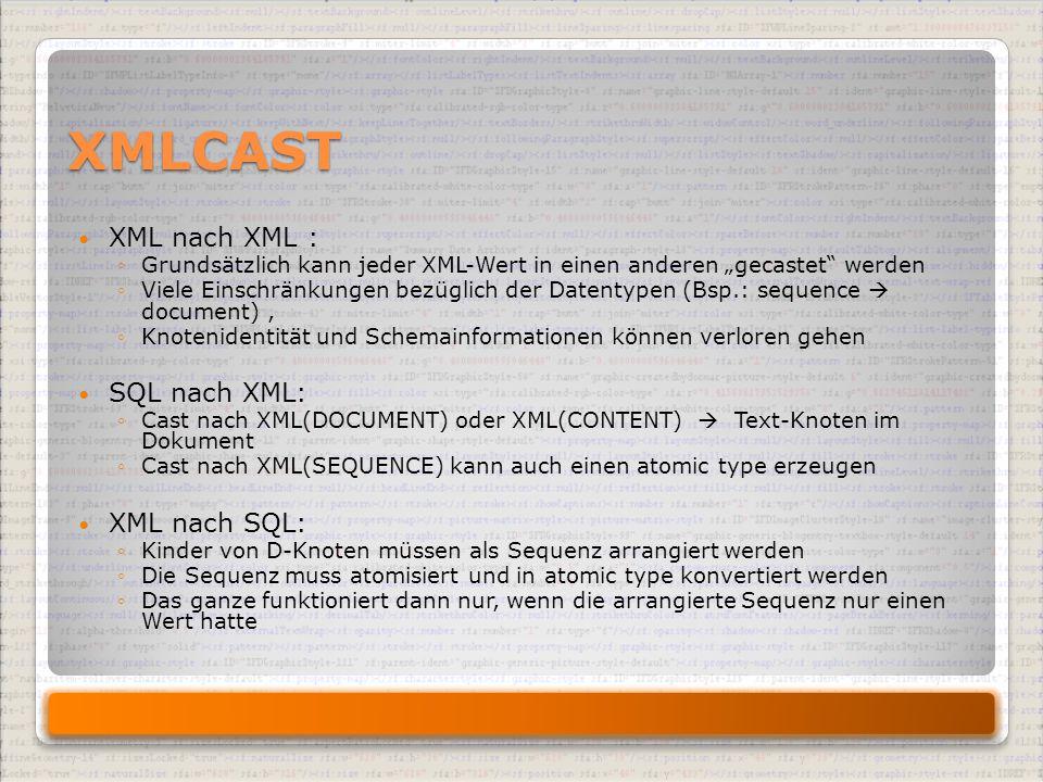"""XMLCAST XML nach XML : ◦Grundsätzlich kann jeder XML-Wert in einen anderen """"gecastet werden ◦Viele Einschränkungen bezüglich der Datentypen (Bsp.: sequence  document), ◦Knotenidentität und Schemainformationen können verloren gehen SQL nach XML: ◦Cast nach XML(DOCUMENT) oder XML(CONTENT)  Text-Knoten im Dokument ◦Cast nach XML(SEQUENCE) kann auch einen atomic type erzeugen XML nach SQL: ◦Kinder von D-Knoten müssen als Sequenz arrangiert werden ◦Die Sequenz muss atomisiert und in atomic type konvertiert werden ◦Das ganze funktioniert dann nur, wenn die arrangierte Sequenz nur einen Wert hatte"""
