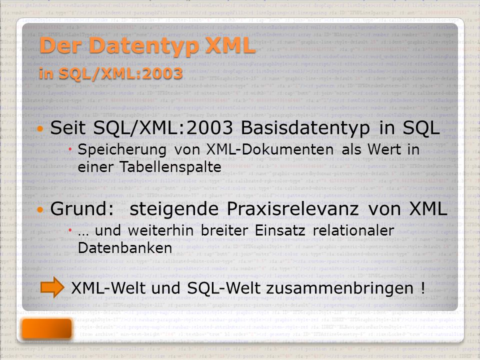 Der Datentyp XML in SQL/XML:2003 Der Datentyp XML in SQL/XML:2003 Seit SQL/XML:2003 Basisdatentyp in SQL  Speicherung von XML-Dokumenten als Wert in einer Tabellenspalte Grund: steigende Praxisrelevanz von XML  … und weiterhin breiter Einsatz relationaler Datenbanken XML-Welt und SQL-Welt zusammenbringen !