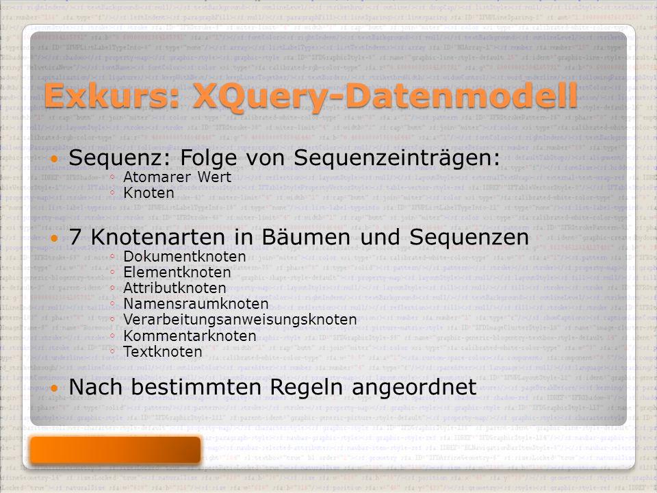 Exkurs: XQuery-Datenmodell Sequenz: Folge von Sequenzeinträgen: ◦ Atomarer Wert ◦ Knoten 7 Knotenarten in Bäumen und Sequenzen ◦ Dokumentknoten ◦ Elementknoten ◦ Attributknoten ◦ Namensraumknoten ◦ Verarbeitungsanweisungsknoten ◦ Kommentarknoten ◦ Textknoten Nach bestimmten Regeln angeordnet