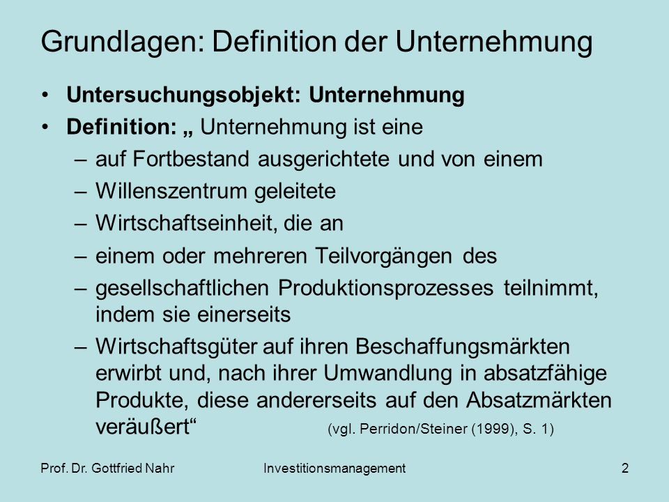 """Prof. Dr. Gottfried NahrInvestitionsmanagement2 Grundlagen: Definition der Unternehmung Untersuchungsobjekt: Unternehmung Definition: """" Unternehmung i"""