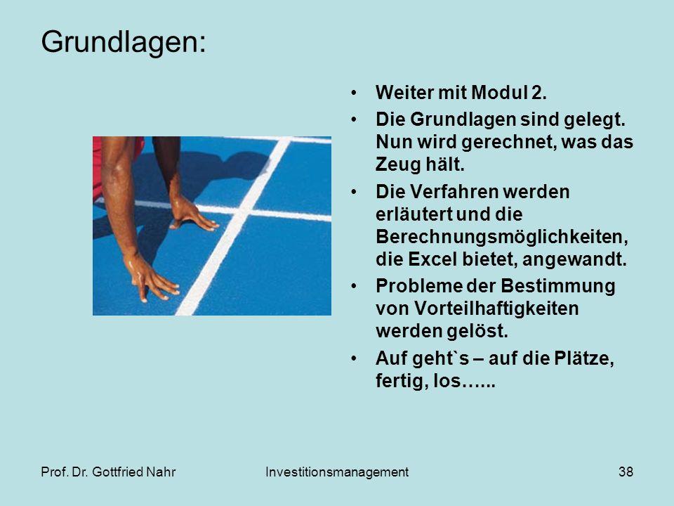 Prof. Dr. Gottfried NahrInvestitionsmanagement38 Grundlagen: Weiter mit Modul 2. Die Grundlagen sind gelegt. Nun wird gerechnet, was das Zeug hält. Di