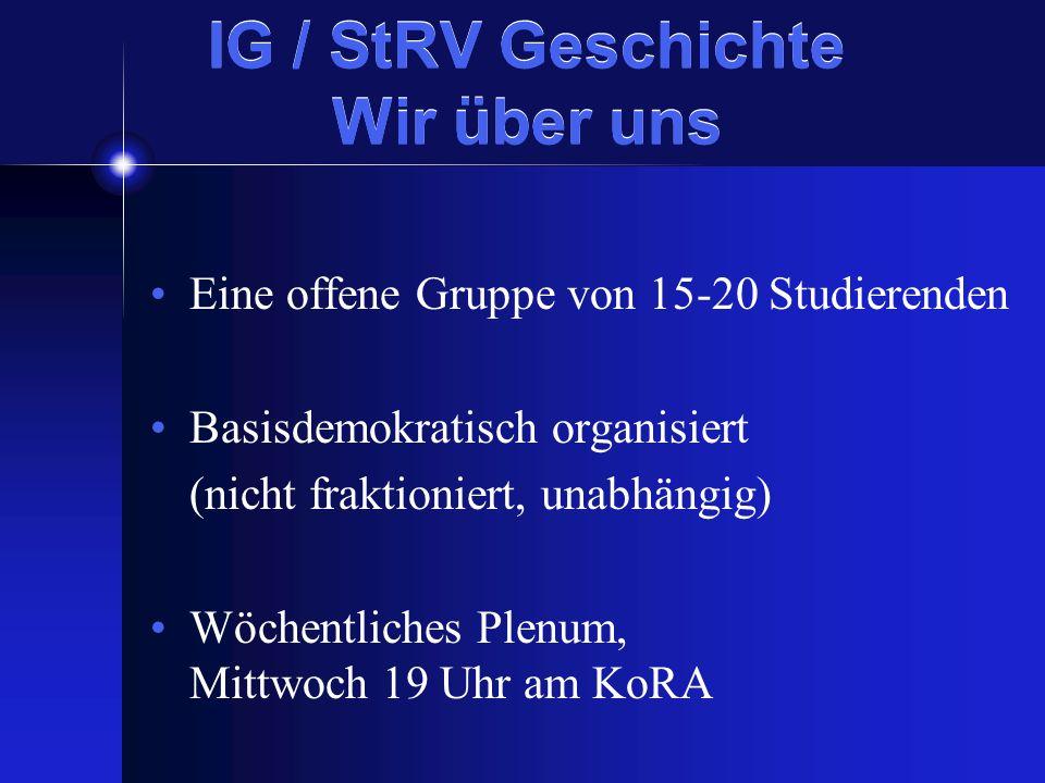 IG / StRV Geschichte Wir über uns Eine offene Gruppe von 15-20 Studierenden Basisdemokratisch organisiert (nicht fraktioniert, unabhängig) Wöchentliches Plenum, Mittwoch 19 Uhr am KoRA