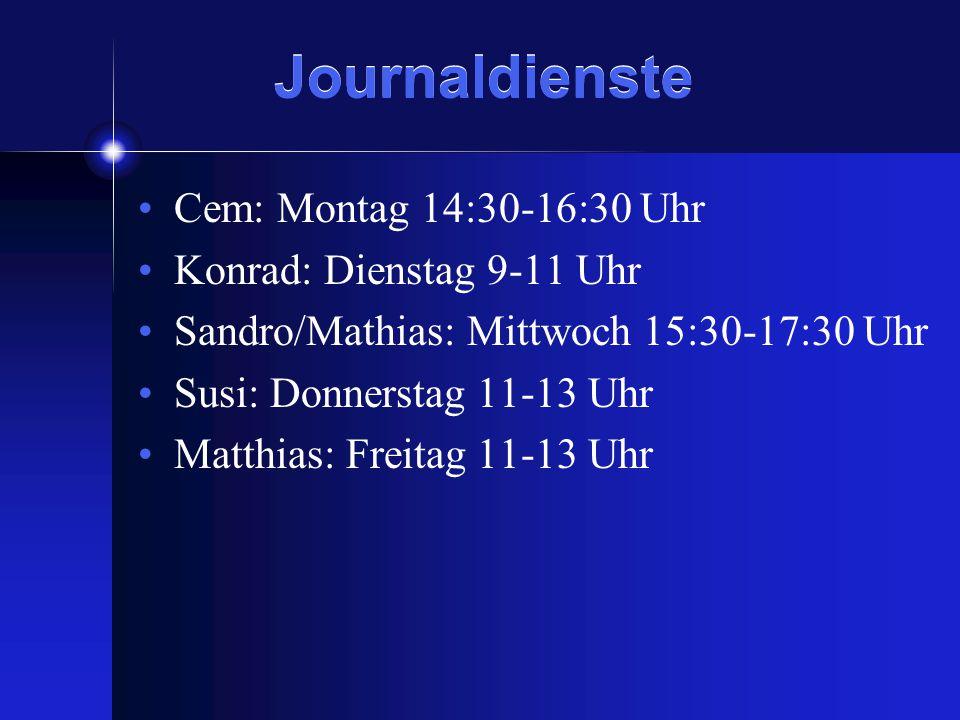 Journaldienste Cem: Montag 14:30-16:30 Uhr Konrad: Dienstag 9-11 Uhr Sandro/Mathias: Mittwoch 15:30-17:30 Uhr Susi: Donnerstag 11-13 Uhr Matthias: Freitag 11-13 Uhr