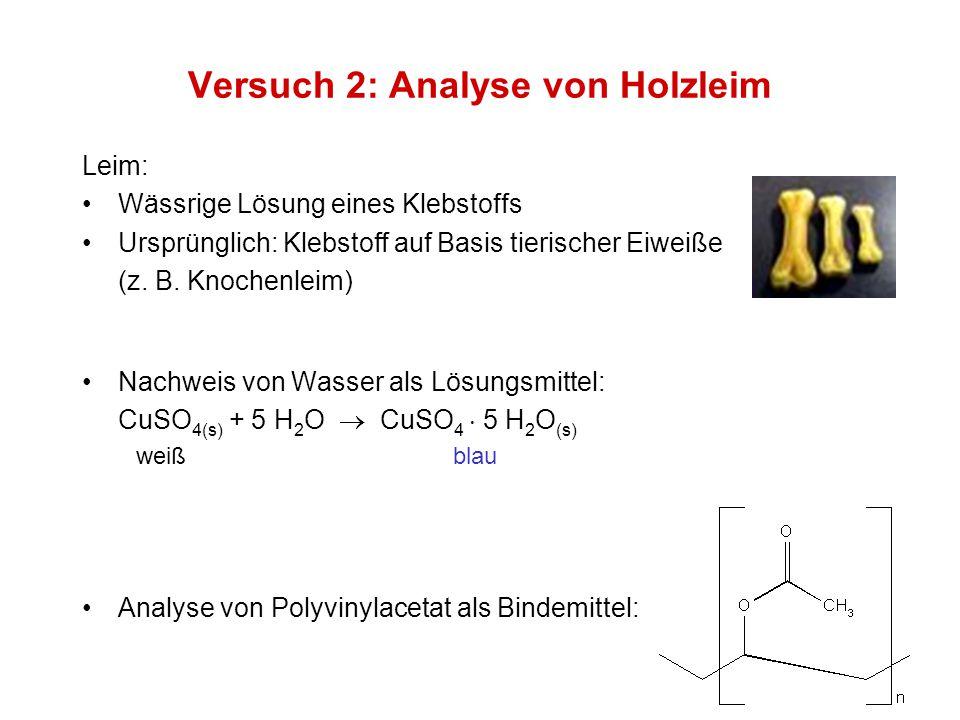 Versuch 2: Analyse von Holzleim Nachweis von Wasser als Lösungsmittel: CuSO 4(s) + 5 H 2 O  CuSO 4  5 H 2 O (s) weiß blau Analyse von Polyvinylaceta