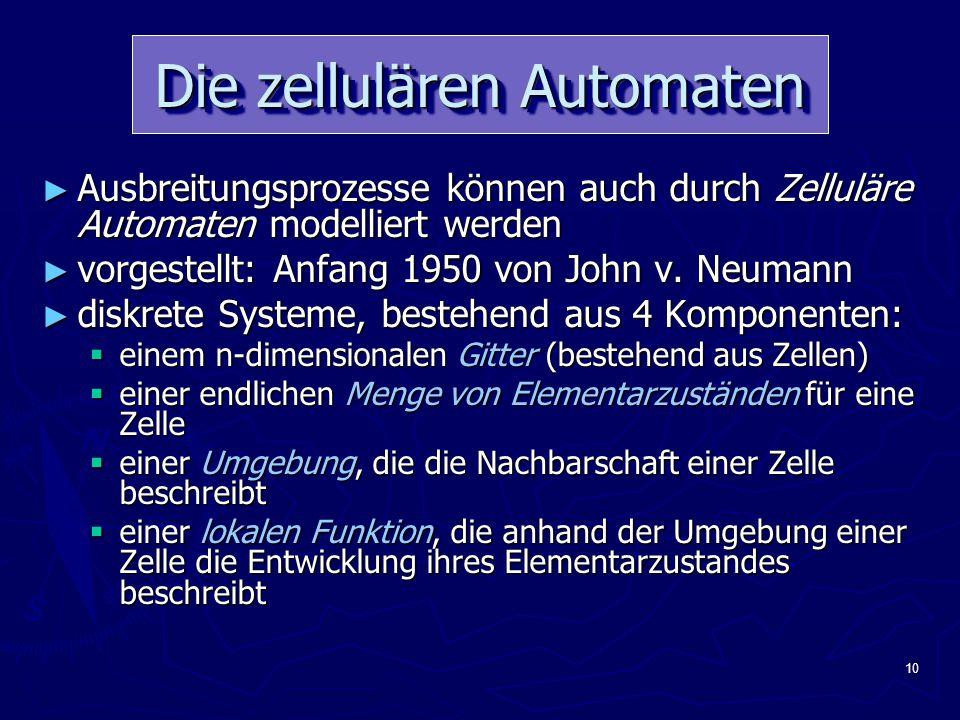 10 Die zellulären Automaten ► Ausbreitungsprozesse können auch durch Zelluläre Automaten modelliert werden ► vorgestellt: Anfang 1950 von John v.