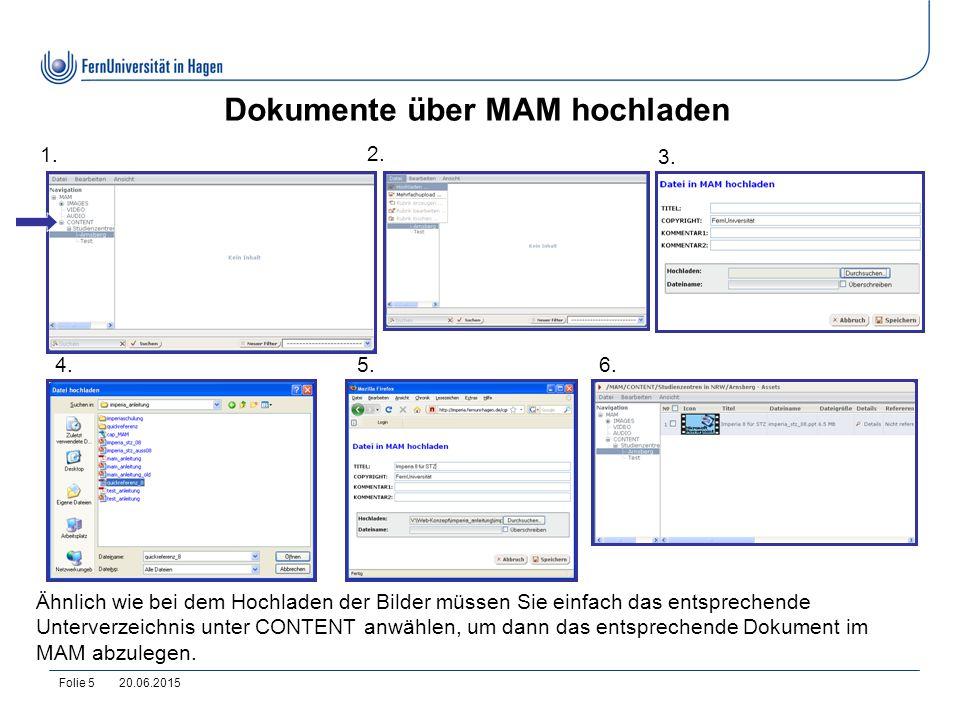 20.06.2015Folie 5 Dokumente über MAM hochladen 1. 2. 3. 4.5.6. Ähnlich wie bei dem Hochladen der Bilder müssen Sie einfach das entsprechende Unterverz