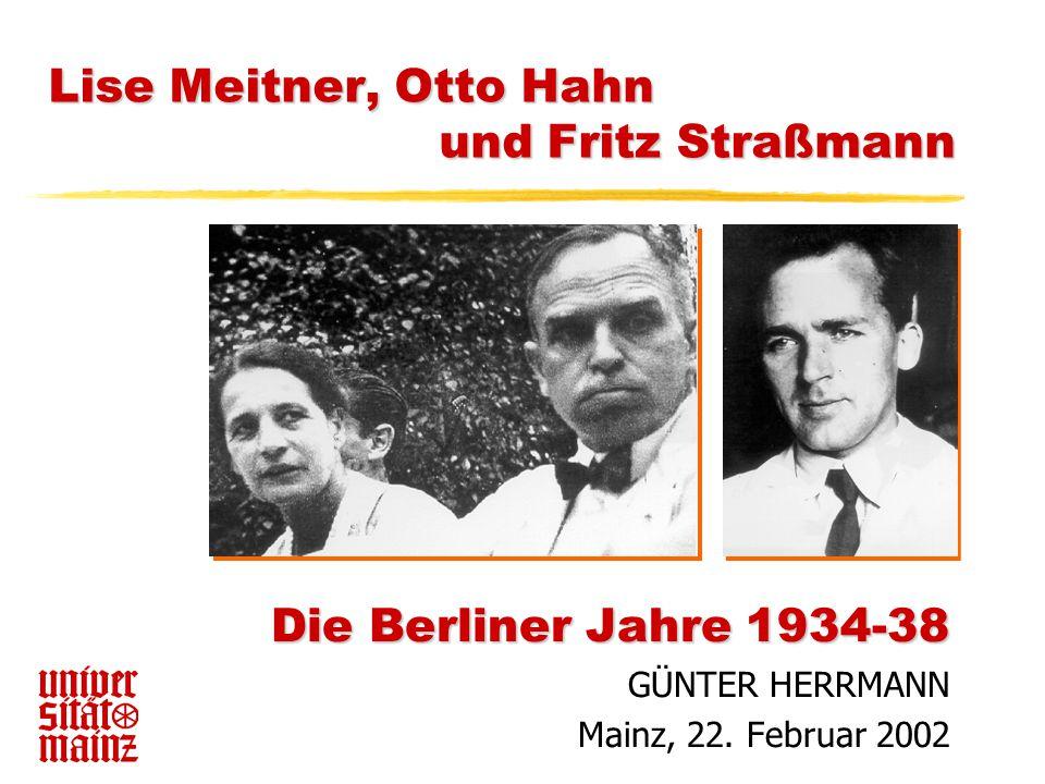 Lise Meitner, Otto Hahn und Fritz Straßmann Die Berliner Jahre 1934-38 GÜNTER HERRMANN Mainz, 22. Februar 2002
