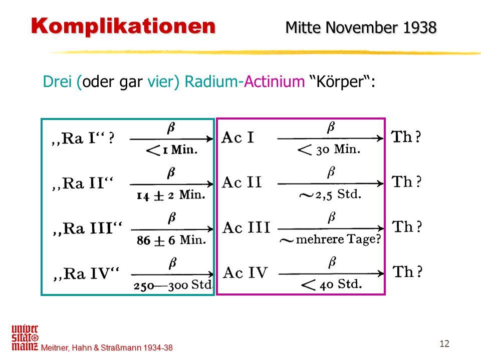 """Meitner, Hahn & Straßmann 1934-38 12 Komplikationen Mitte November 1938 Komplikationen Mitte November 1938 Drei (oder gar vier) Radium-Actinium """"Körpe"""