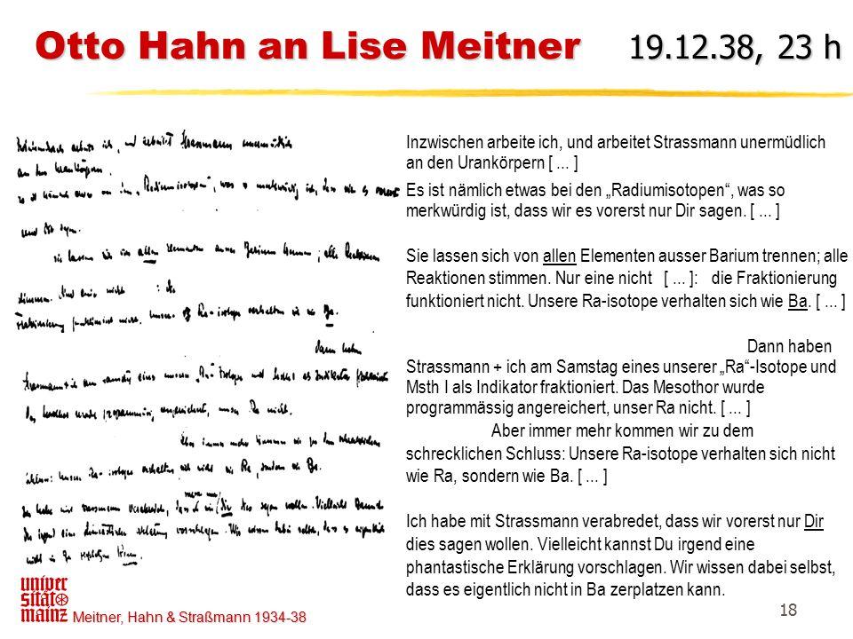 Meitner, Hahn & Straßmann 1934-38 18 Otto Hahn an Lise Meitner 19.12.38, 23 h Inzwischen arbeite ich, und arbeitet Strassmann unermüdlich an den Urank