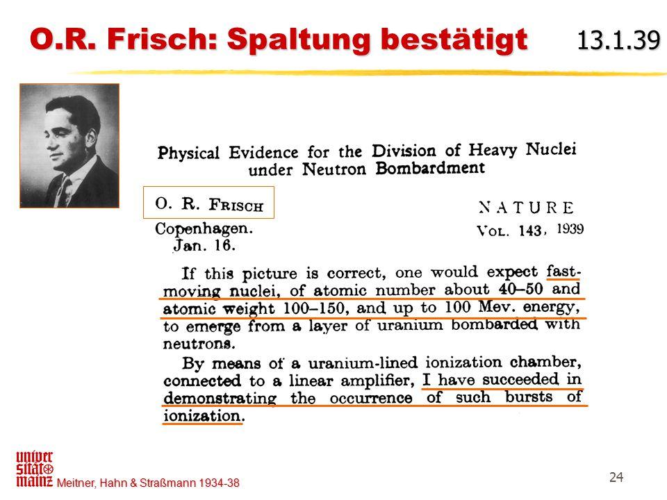 Meitner, Hahn & Straßmann 1934-38 24 O.R. Frisch: Spaltung bestätigt 13.1.39 O.R. Frisch: Spaltung bestätigt 13.1.39