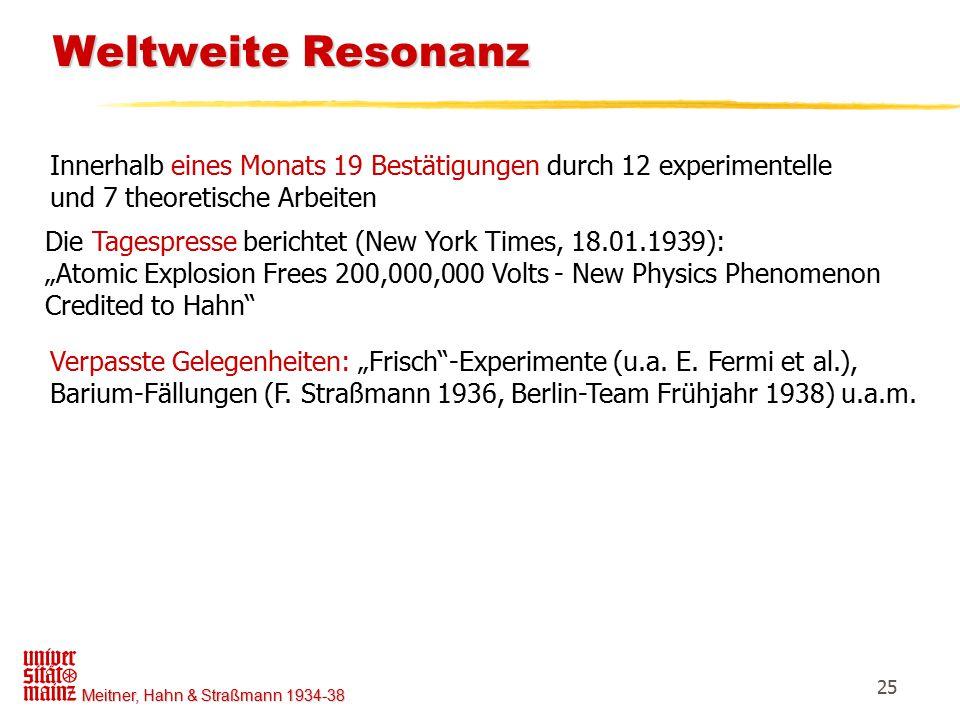 Meitner, Hahn & Straßmann 1934-38 25 Weltweite Resonanz Weltweite Resonanz Innerhalb eines Monats 19 Bestätigungen durch 12 experimentelle und 7 theor