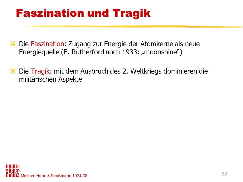 Meitner, Hahn & Straßmann 1934-38 27 Faszination und Tragik Faszination und Tragik zDie Faszination: Zugang zur Energie der Atomkerne als neue Energie
