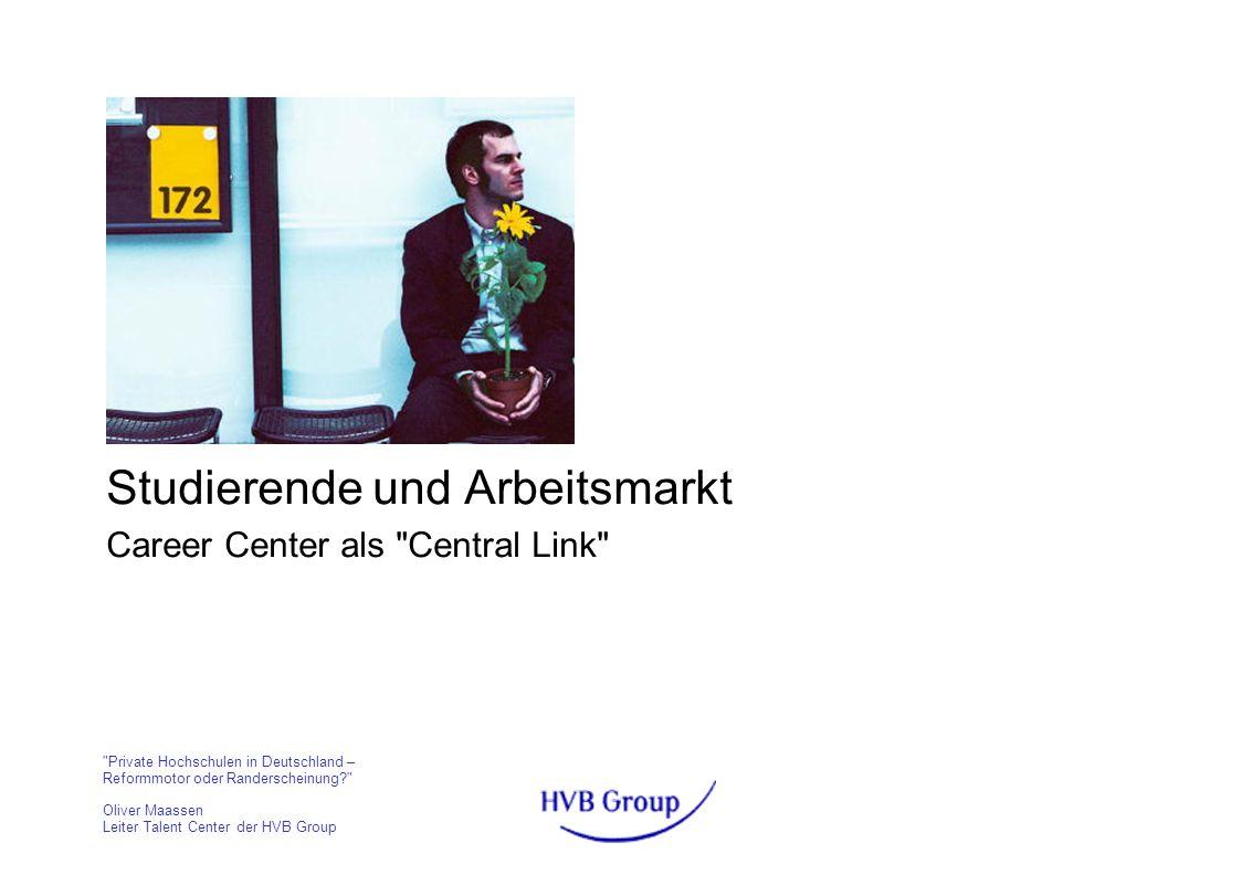 Private Hochschulen in Deutschland – Reformmotor oder Randerscheinung? Oliver Maassen Leiter Talent Center der HVB Group Studierende und Arbeitsmarkt Career Center als Central Link