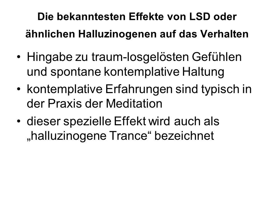 """Die bekanntesten Effekte von LSD oder ähnlichen Halluzinogenen auf das Verhalten Hingabe zu traum-losgelösten Gefühlen und spontane kontemplative Haltung kontemplative Erfahrungen sind typisch in der Praxis der Meditation dieser spezielle Effekt wird auch als """"halluzinogene Trance bezeichnet"""