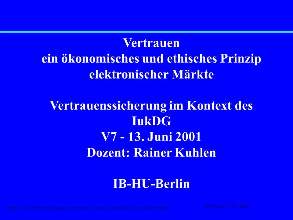 Institut für Bibliothekswissenschaft an der Humboldt-Universität Berlin 1 Vertrauen – SS 2001 13.6.2001 Vertrauenssicherung - IuKDG Vertrauen ein ökonomisches und ethisches Prinzip elektronischer Märkte Vertrauenssicherung im Kontext des IukDG V7 - 13.