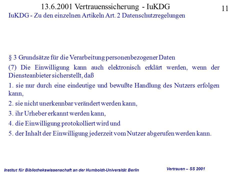 Institut für Bibliothekswissenschaft an der Humboldt-Universität Berlin 11 Vertrauen – SS 2001 13.6.2001 Vertrauenssicherung - IuKDG IuKDG - Zu den einzelnen Artikeln Art.