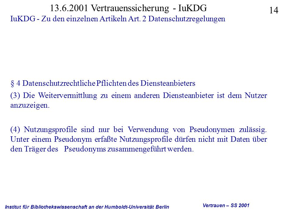 Institut für Bibliothekswissenschaft an der Humboldt-Universität Berlin 14 Vertrauen – SS 2001 13.6.2001 Vertrauenssicherung - IuKDG IuKDG - Zu den einzelnen Artikeln Art.