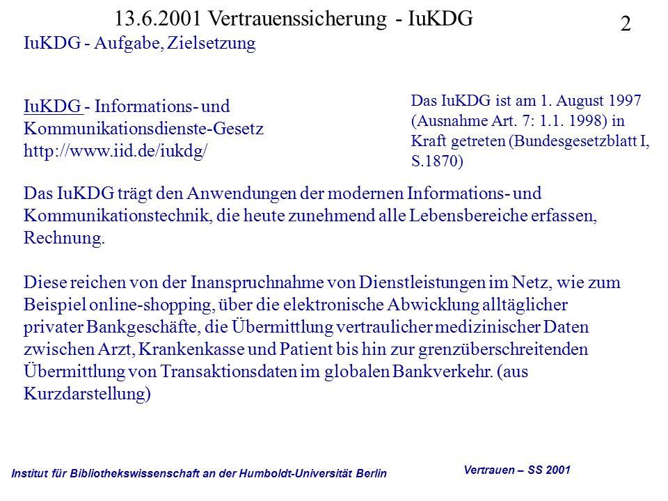 Institut für Bibliothekswissenschaft an der Humboldt-Universität Berlin 13 Vertrauen – SS 2001 13.6.2001 Vertrauenssicherung - IuKDG IuKDG - Zu den einzelnen Artikeln Art.