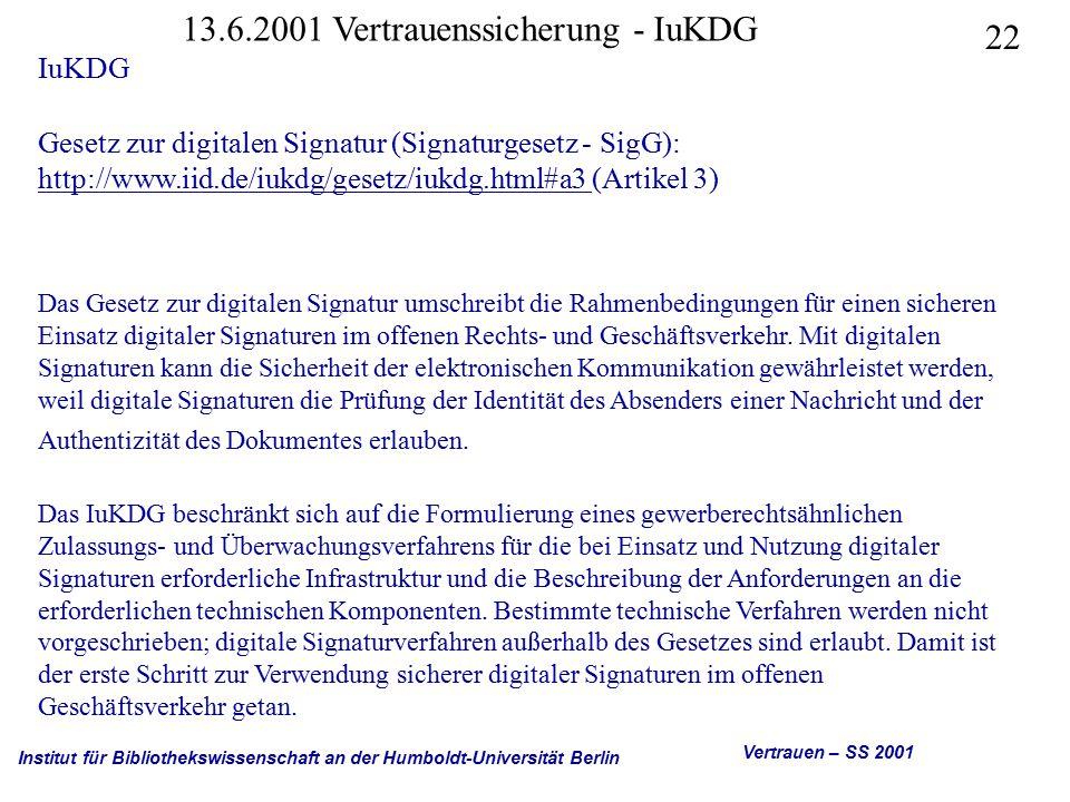 Institut für Bibliothekswissenschaft an der Humboldt-Universität Berlin 22 Vertrauen – SS 2001 13.6.2001 Vertrauenssicherung - IuKDG IuKDG Gesetz zur digitalen Signatur (Signaturgesetz - SigG): http://www.iid.de/iukdg/gesetz/iukdg.html#a3 (Artikel 3) http://www.iid.de/iukdg/gesetz/iukdg.html#a3 Das Gesetz zur digitalen Signatur umschreibt die Rahmenbedingungen für einen sicheren Einsatz digitaler Signaturen im offenen Rechts- und Geschäftsverkehr.