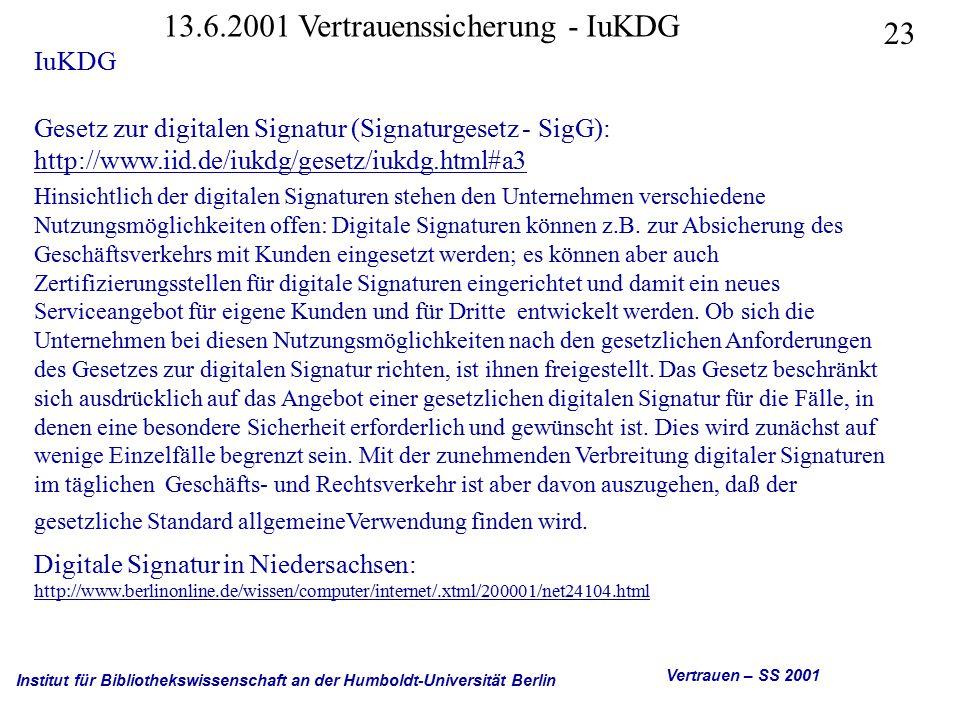 Institut für Bibliothekswissenschaft an der Humboldt-Universität Berlin 23 Vertrauen – SS 2001 13.6.2001 Vertrauenssicherung - IuKDG IuKDG Gesetz zur digitalen Signatur (Signaturgesetz - SigG): http://www.iid.de/iukdg/gesetz/iukdg.html#a3 http://www.iid.de/iukdg/gesetz/iukdg.html#a3 Hinsichtlich der digitalen Signaturen stehen den Unternehmen verschiedene Nutzungsmöglichkeiten offen: Digitale Signaturen können z.B.