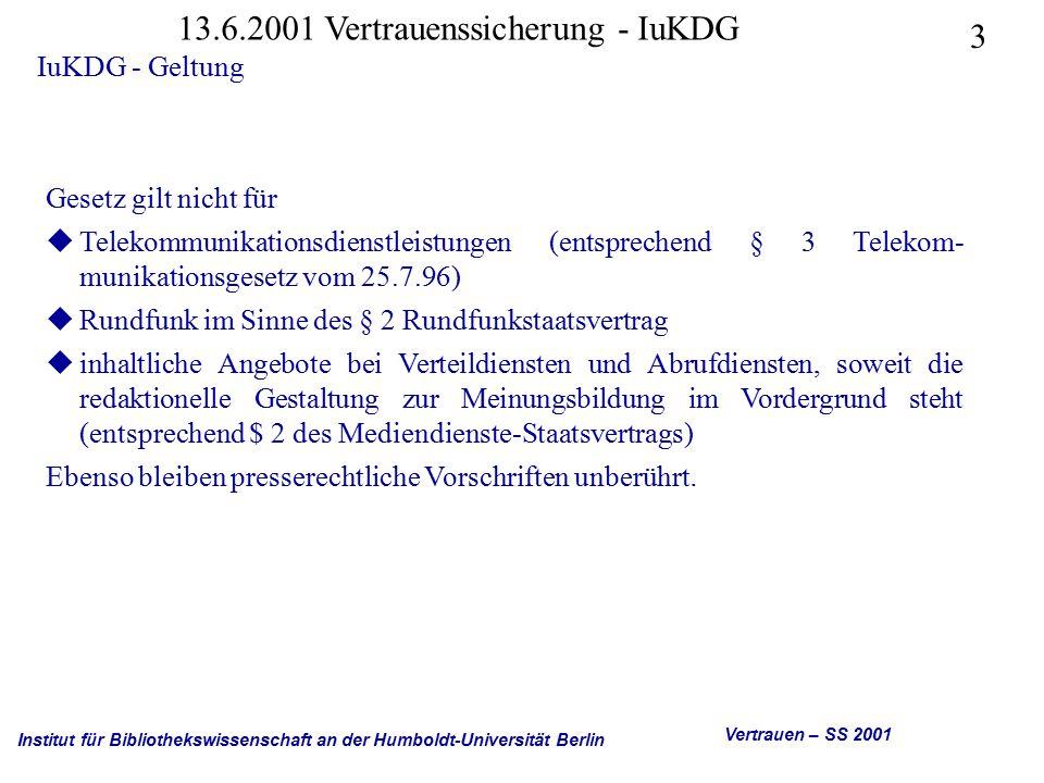 Institut für Bibliothekswissenschaft an der Humboldt-Universität Berlin 3 Vertrauen – SS 2001 13.6.2001 Vertrauenssicherung - IuKDG IuKDG - Geltung Gesetz gilt nicht für uTelekommunikationsdienstleistungen (entsprechend § 3 Telekom- munikationsgesetz vom 25.7.96) uRundfunk im Sinne des § 2 Rundfunkstaatsvertrag uinhaltliche Angebote bei Verteildiensten und Abrufdiensten, soweit die redaktionelle Gestaltung zur Meinungsbildung im Vordergrund steht (entsprechend $ 2 des Mediendienste-Staatsvertrags) Ebenso bleiben presserechtliche Vorschriften unberührt.