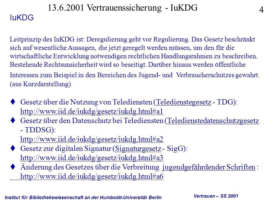 Institut für Bibliothekswissenschaft an der Humboldt-Universität Berlin 5 Vertrauen – SS 2001 13.6.2001 Vertrauenssicherung - IuKDG IuKDG Gesetz über die Nutzung von Telediensten (Teledienstegesetz - TDG): http://www.iid.de/iukdg/gesetz/iukdg.html#a1 (Artikel 1) http://www.iid.de/iukdg/gesetz/iukdg.html#a1 Das Teledienstegesetz umfaßt die zentralen Regelungen, die für die wirtschaftliche Entwicklung neuer Informations- und Kommunikationsdienste ( Teledienste ) wesentlich sind.