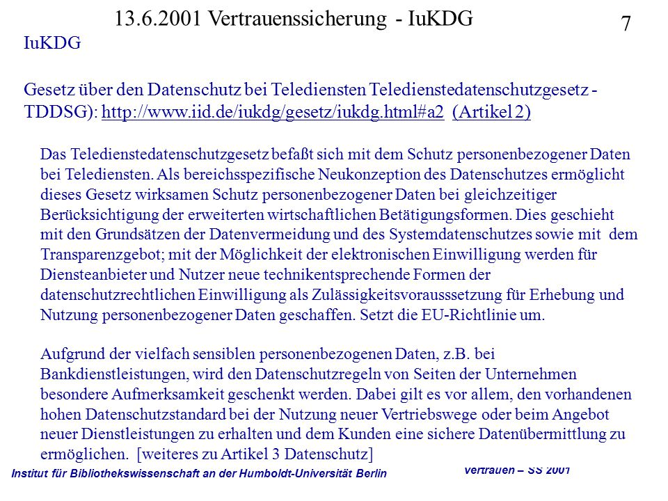 Institut für Bibliothekswissenschaft an der Humboldt-Universität Berlin 7 Vertrauen – SS 2001 13.6.2001 Vertrauenssicherung - IuKDG IuKDG Gesetz über den Datenschutz bei Telediensten Teledienstedatenschutzgesetz - TDDSG): http://www.iid.de/iukdg/gesetz/iukdg.html#a2 (Artikel 2)http://www.iid.de/iukdg/gesetz/iukdg.html#a2(Artikel 2) Das Teledienstedatenschutzgesetz befaßt sich mit dem Schutz personenbezogener Daten bei Telediensten.