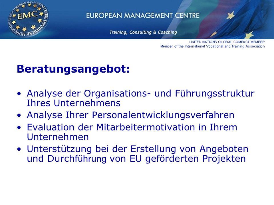 Beratungsangebot: Analyse der Organisations- und Führungsstruktur Ihres Unternehmens Analyse Ihrer Personalentwicklungsverfahren Evaluation der Mitarbeitermotivation in Ihrem Unternehmen Unterstützung bei der Erstellung von Angeboten und Durchf ührung von EU geförderten Projekten