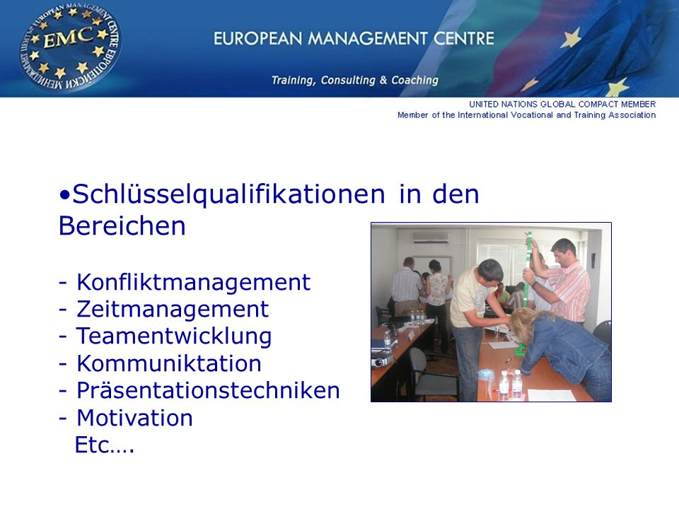 Schlüsselqualifikationen in den Bereichen - Konfliktmanagement - Zeitmanagement - Teamentwicklung - Kommuniktation - Präsentationstechniken - Motivation Etc….