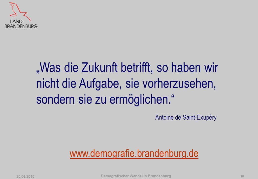 """Demografischer Wandel in Brandenburg 20.06.2015 10 """"Was die Zukunft betrifft, so haben wir nicht die Aufgabe, sie vorherzusehen, sondern sie zu ermöglichen. Antoine de Saint-Exupèry www.demografie.brandenburg.de"""