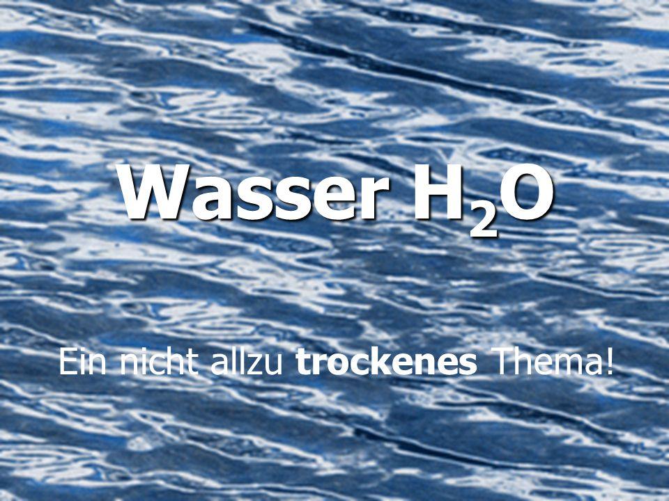 Wasser H 2 O Ein nicht allzu trockenes Thema!